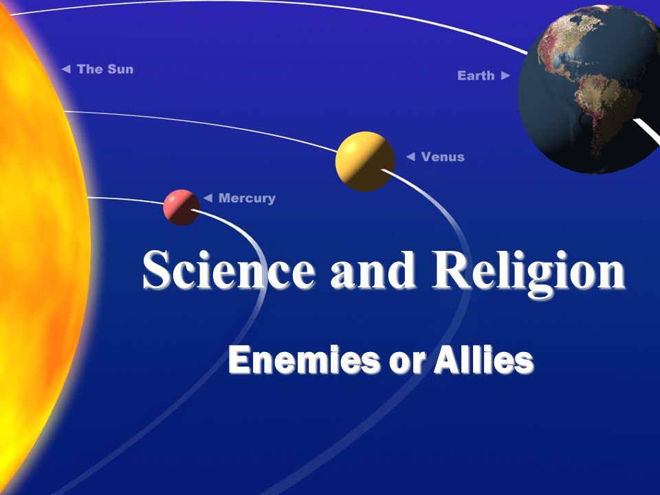 Science and Religion Enemies or Allies