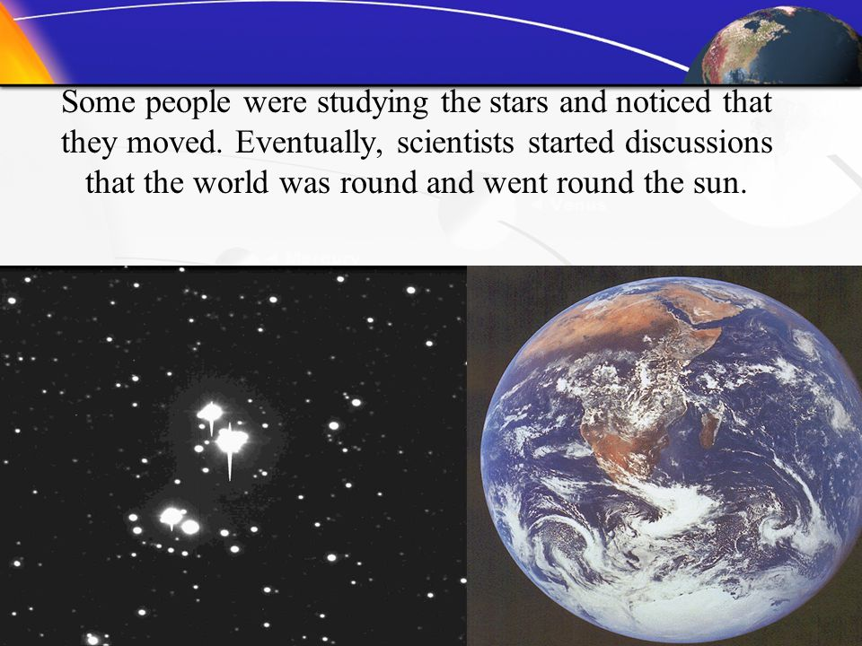 Some people were studying the stars and noticed that they moved. Eventually, scientists started discussions that the world was round and went round th