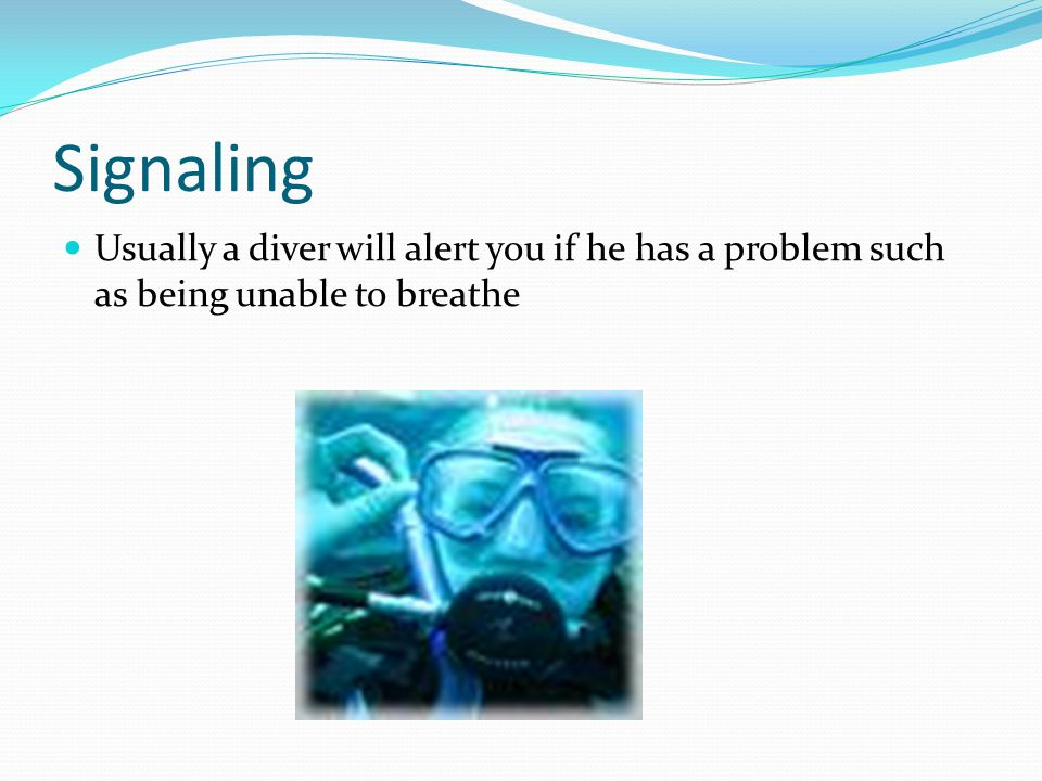 Signaling Usually a diver will alert you if he has a problem such as being unable to breathe