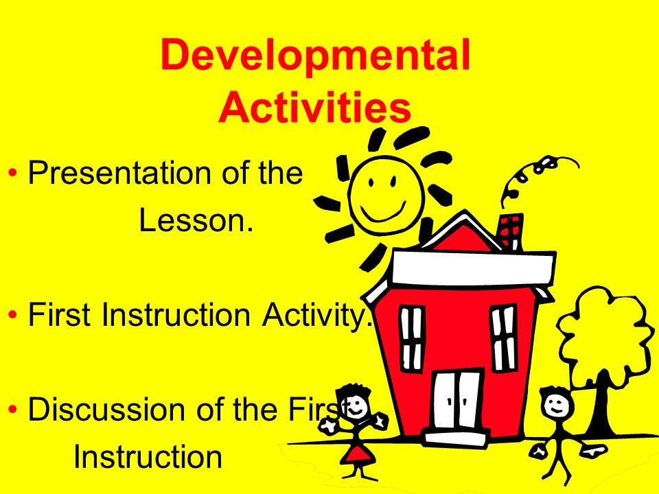 Developmental Activities Presentation of the Lesson. First Instruction Activity. Discussion of the First Instruction