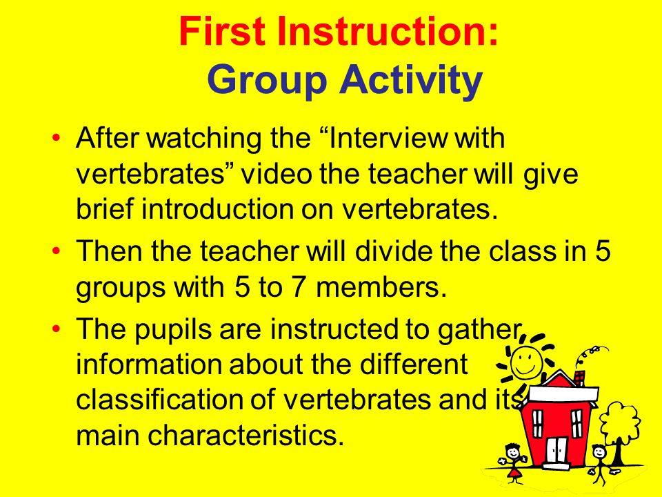 "First Instruction: Group Activity After watching the ""Interview with vertebrates"" video the teacher will give brief introduction on vertebrates. Then"