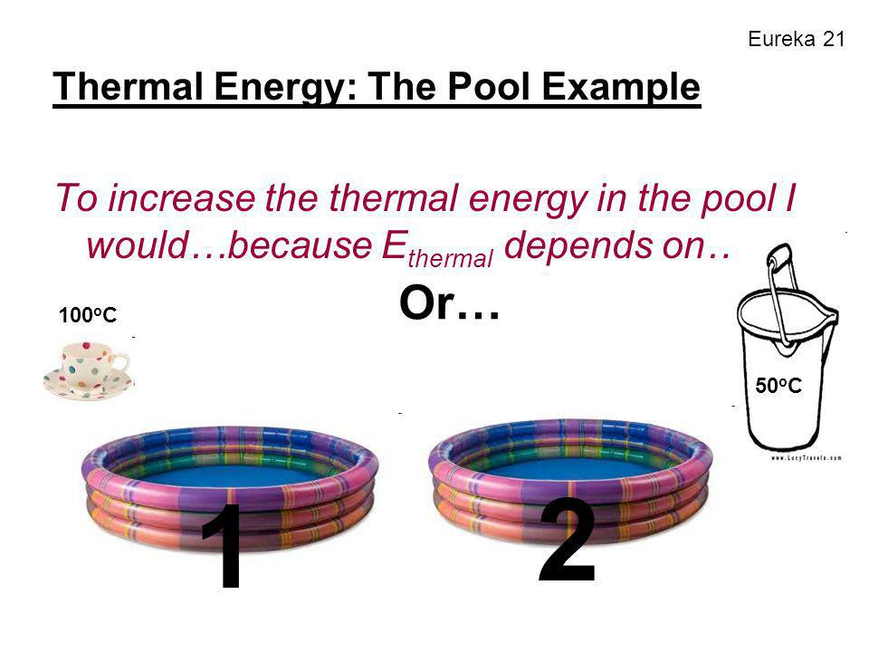 Eureka 21 Thermal Energy: The Pool Example To increase the thermal energy in the pool I would…because E thermal depends on… 1 100 o C 50 o C Or… 2