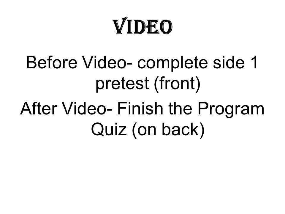 Video Before Video- complete side 1 pretest (front) After Video- Finish the Program Quiz (on back)