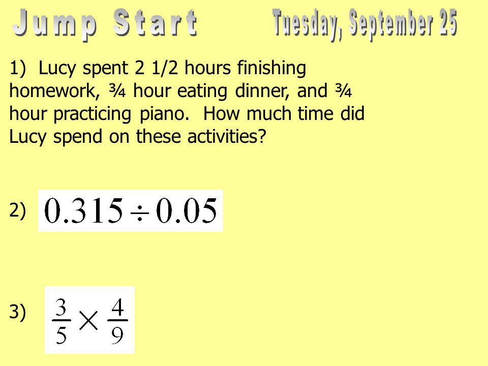 1) Lucy spent 2 1/2 hours finishing homework, ¾ hour eating dinner, and ¾ hour practicing piano.