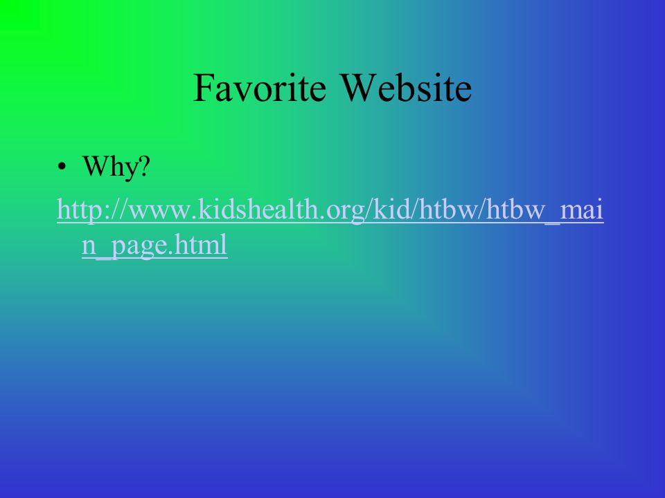 Favorite Website Why? http://www.kidshealth.org/kid/htbw/htbw_mai n_page.html