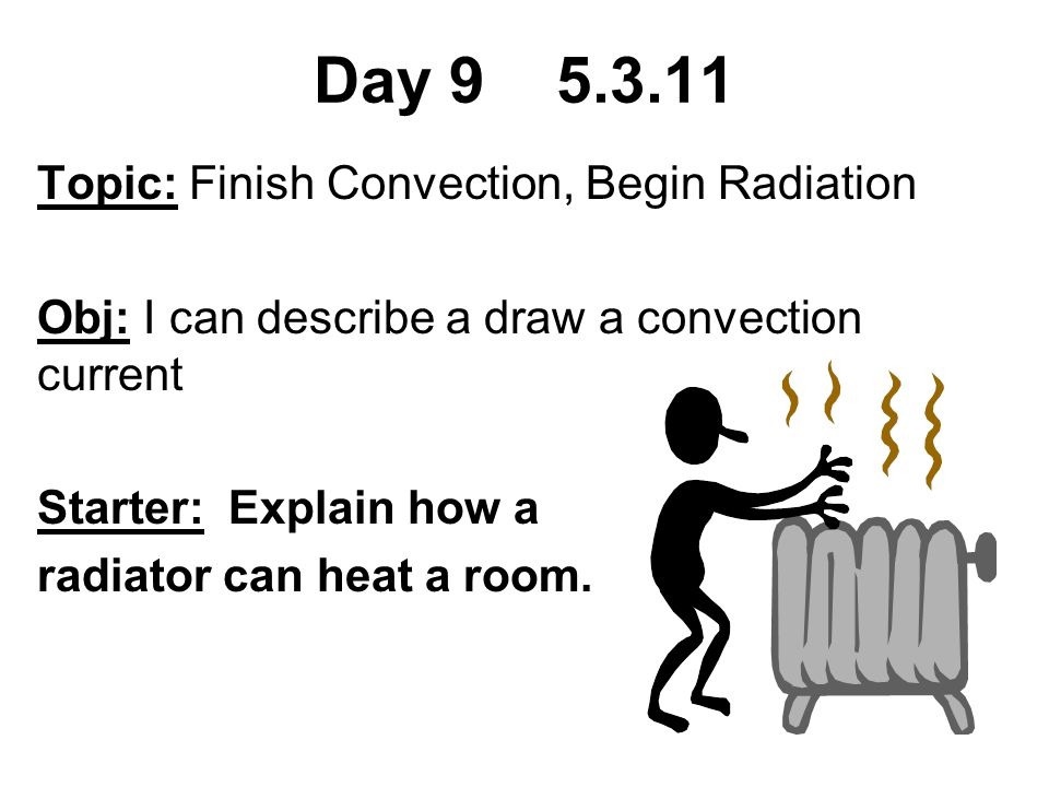 Day 9 5.3.11 Topic: Finish Convection, Begin Radiation Obj: I can describe a draw a convection current Starter: Explain how a radiator can heat a room