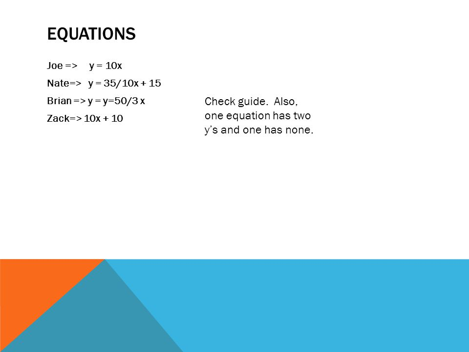 EQUATIONS Joe => y = 10x Nate=> y = 35/10x + 15 Brian => y = y=50/3 x Zack=> 10x + 10 Check guide. Also, one equation has two y's and one has none.