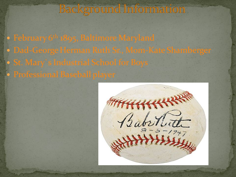 February 6 th 1895, Baltimore Maryland Dad-George Herman Ruth Sr., Mom-Kate Shamberger St. Mary`s Industrial School for Boys Professional Baseball pla