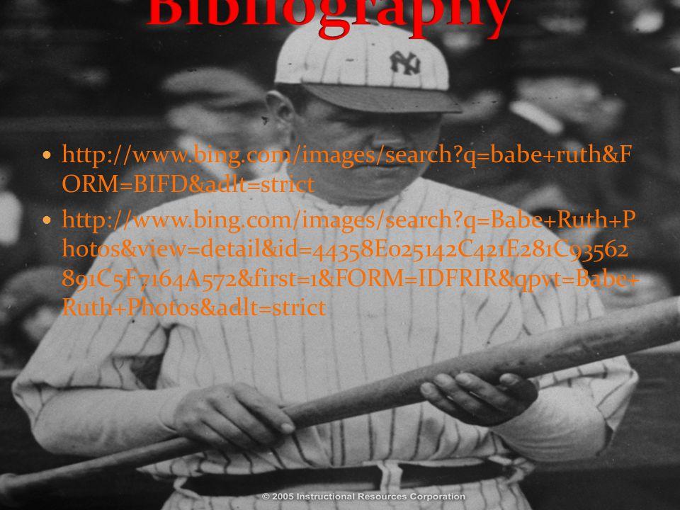 http://www.bing.com/images/search?q=babe+ruth&F ORM=BIFD&adlt=strict http://www.bing.com/images/search?q=Babe+Ruth+P hotos&view=detail&id=44358E025142C421E281C93562 891C5F7164A572&first=1&FORM=IDFRIR&qpvt=Babe+ Ruth+Photos&adlt=strict