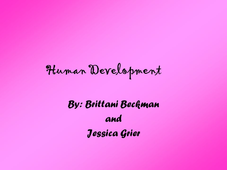 Human Development By: Brittani Beckman and Jessica Grier