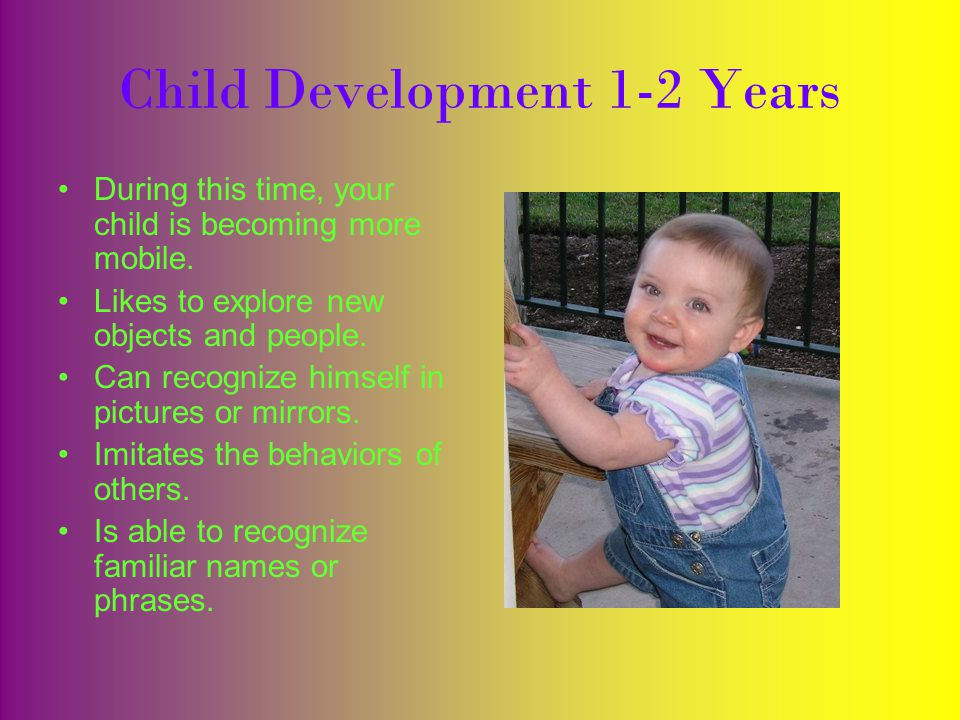 Child Development 1-2 Years During this time, your child is becoming more mobile.