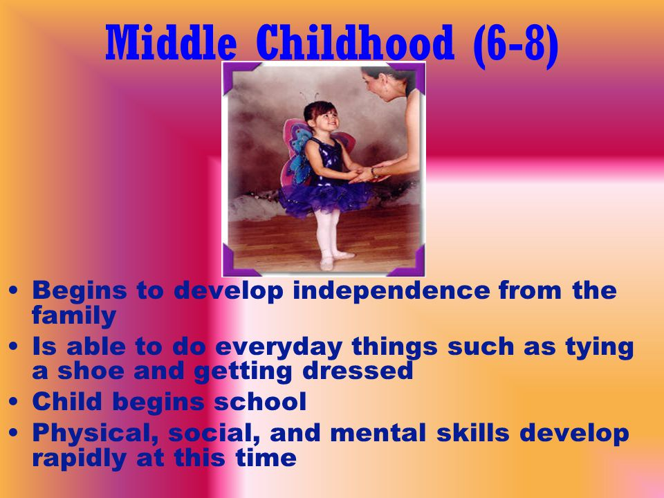 Middle Childhood (6-8) Begins to develop independence from the family Is able to do everyday things such as tying a shoe and getting dressed Child begins school Physical, social, and mental skills develop rapidly at this time
