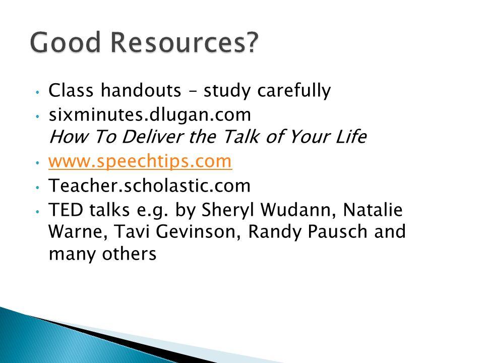 Class handouts – study carefully sixminutes.dlugan.com How To Deliver the Talk of Your Life www.speechtips.com Teacher.scholastic.com TED talks e.g.