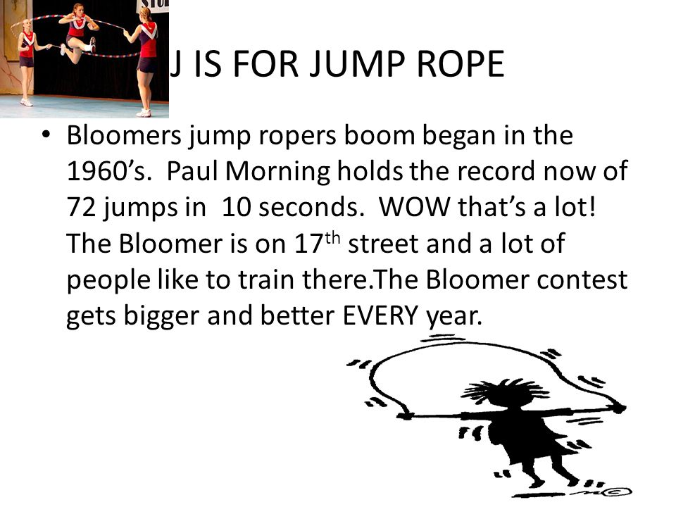 J IS FOR JUMP ROPE Bloomers jump ropers boom began in the 1960's. Paul Morning holds the record now of 72 jumps in 10 seconds. WOW that's a lot! The B