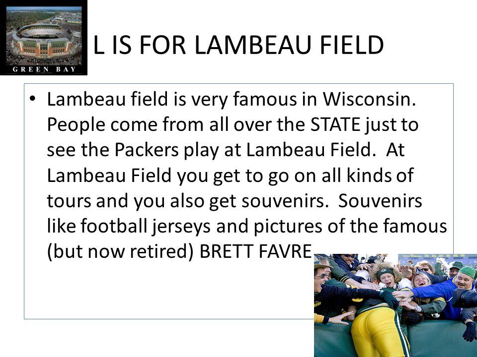 L IS FOR LAMBEAU FIELD Lambeau field is very famous in Wisconsin.