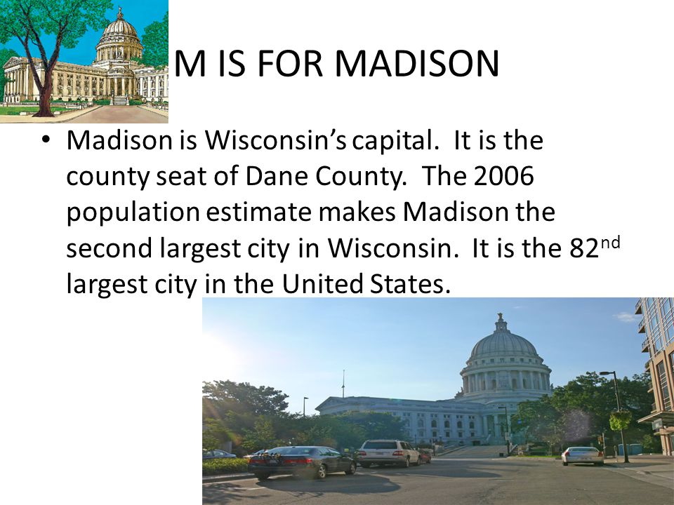 M IS FOR MADISON Madison is Wisconsin's capital. It is the county seat of Dane County. The 2006 population estimate makes Madison the second largest c