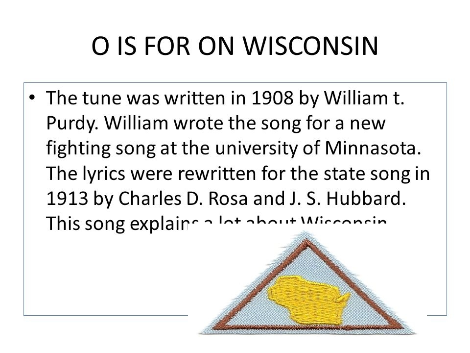 O IS FOR ON WISCONSIN The tune was written in 1908 by William t. Purdy. William wrote the song for a new fighting song at the university of Minnasota.