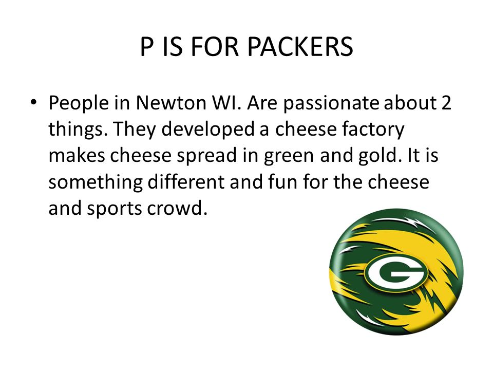 P IS FOR PACKERS People in Newton WI. Are passionate about 2 things. They developed a cheese factory makes cheese spread in green and gold. It is some