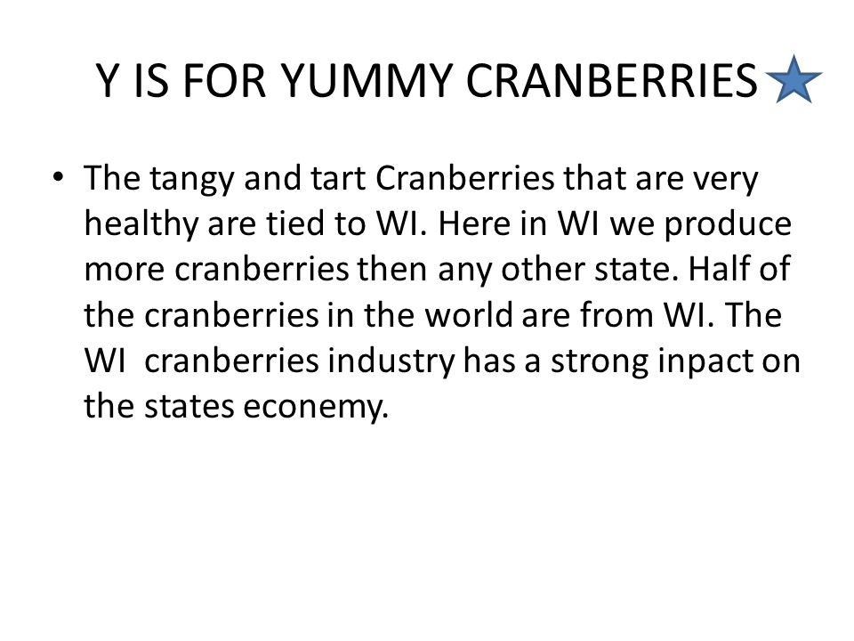 Y IS FOR YUMMY CRANBERRIES The tangy and tart Cranberries that are very healthy are tied to WI. Here in WI we produce more cranberries then any other