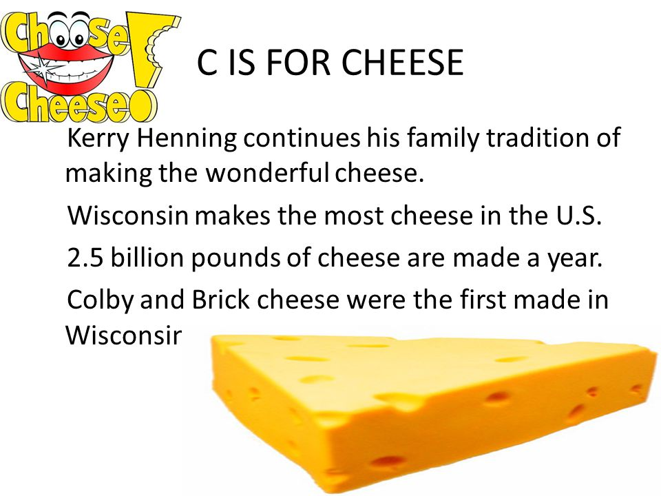 C IS FOR CHEESE Kerry Henning continues his family tradition of making the wonderful cheese. Wisconsin makes the most cheese in the U.S. 2.5 billion p