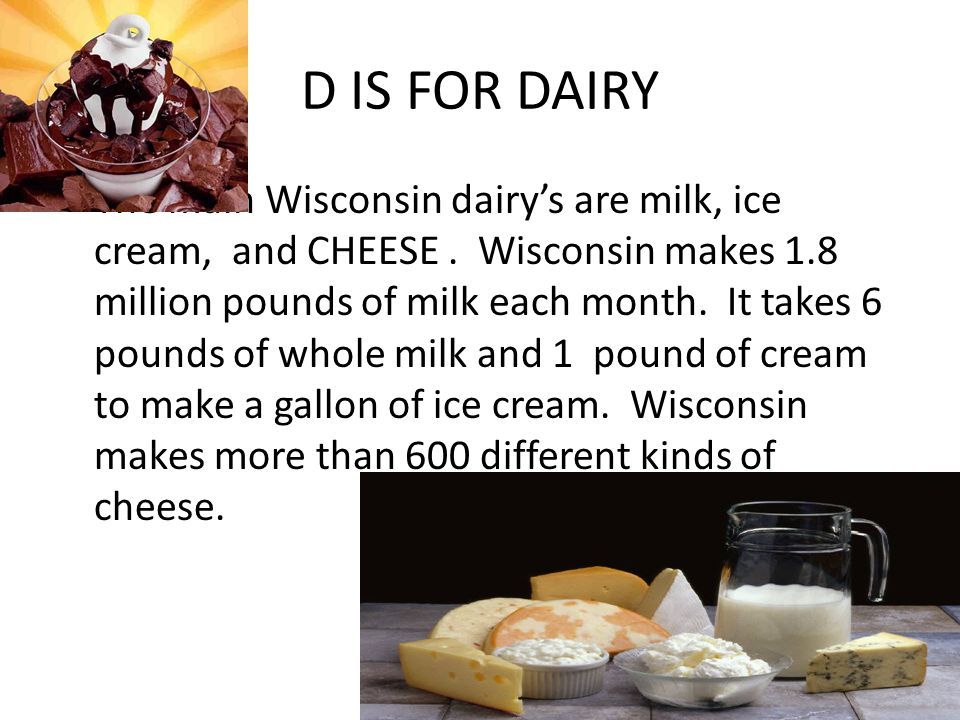 D IS FOR DAIRY The main Wisconsin dairy's are milk, ice cream, and CHEESE. Wisconsin makes 1.8 million pounds of milk each month. It takes 6 pounds of