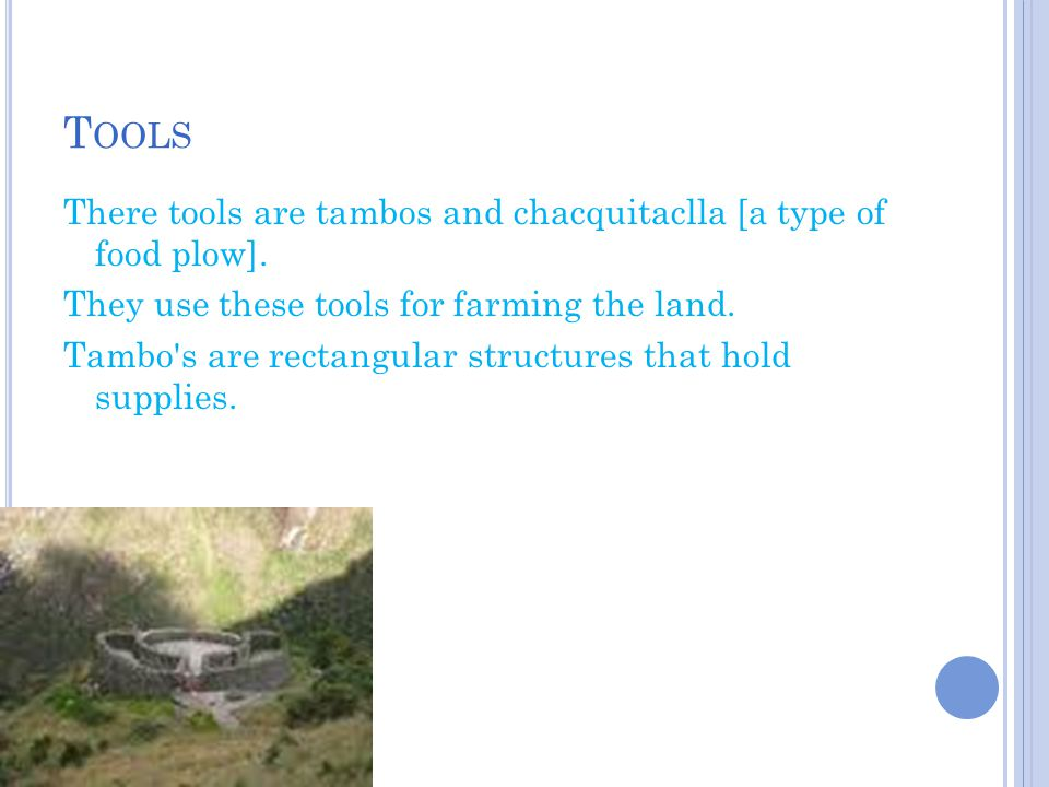T OOLS There tools are tambos and chacquitaclla [a type of food plow]. They use these tools for farming the land. Tambo's are rectangular structures t