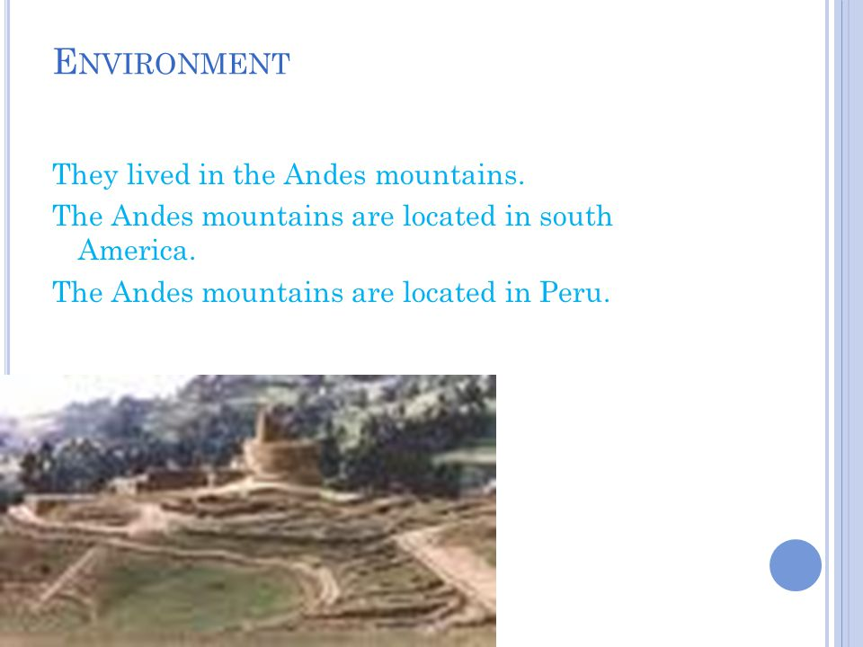 E NVIRONMENT They lived in the Andes mountains. The Andes mountains are located in south America. The Andes mountains are located in Peru.