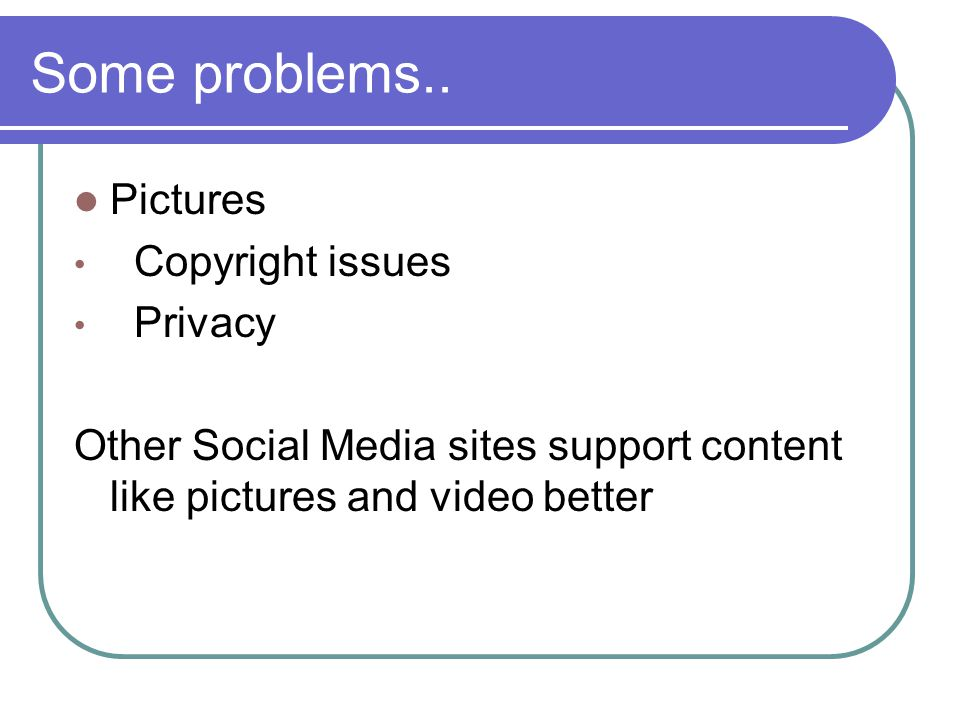 Some problems.. Pictures Copyright issues Privacy Other Social Media sites support content like pictures and video better