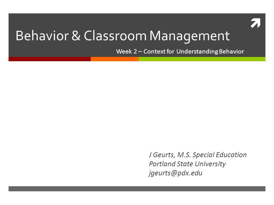  Behavior & Classroom Management Week 2 – Context for Understanding Behavior J Geurts, M.S. Special Education Portland State University jgeurts@pdx.e