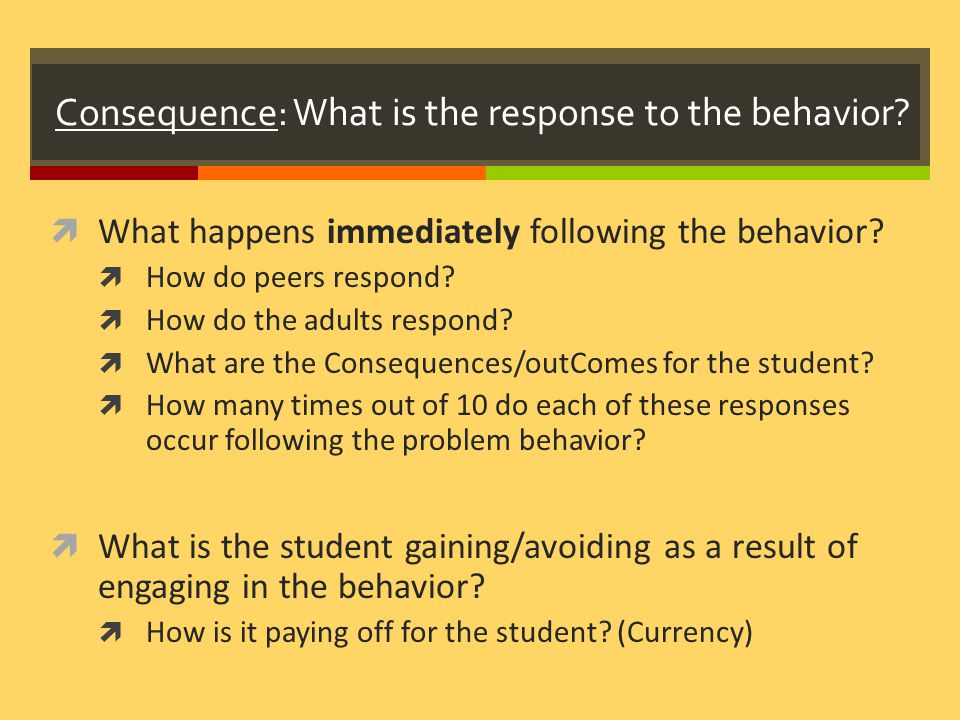 Consequence: What is the response to the behavior.