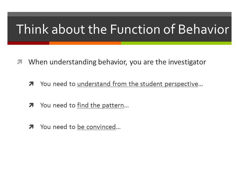 Think about the Function of Behavior  When understanding behavior, you are the investigator  You need to understand from the student perspective…  You need to find the pattern…  You need to be convinced…