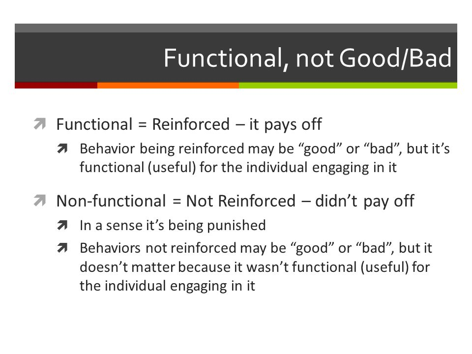 Functional, not Good/Bad  Functional = Reinforced – it pays off  Behavior being reinforced may be good or bad , but it's functional (useful) for the individual engaging in it  Non-functional = Not Reinforced – didn't pay off  In a sense it's being punished  Behaviors not reinforced may be good or bad , but it doesn't matter because it wasn't functional (useful) for the individual engaging in it
