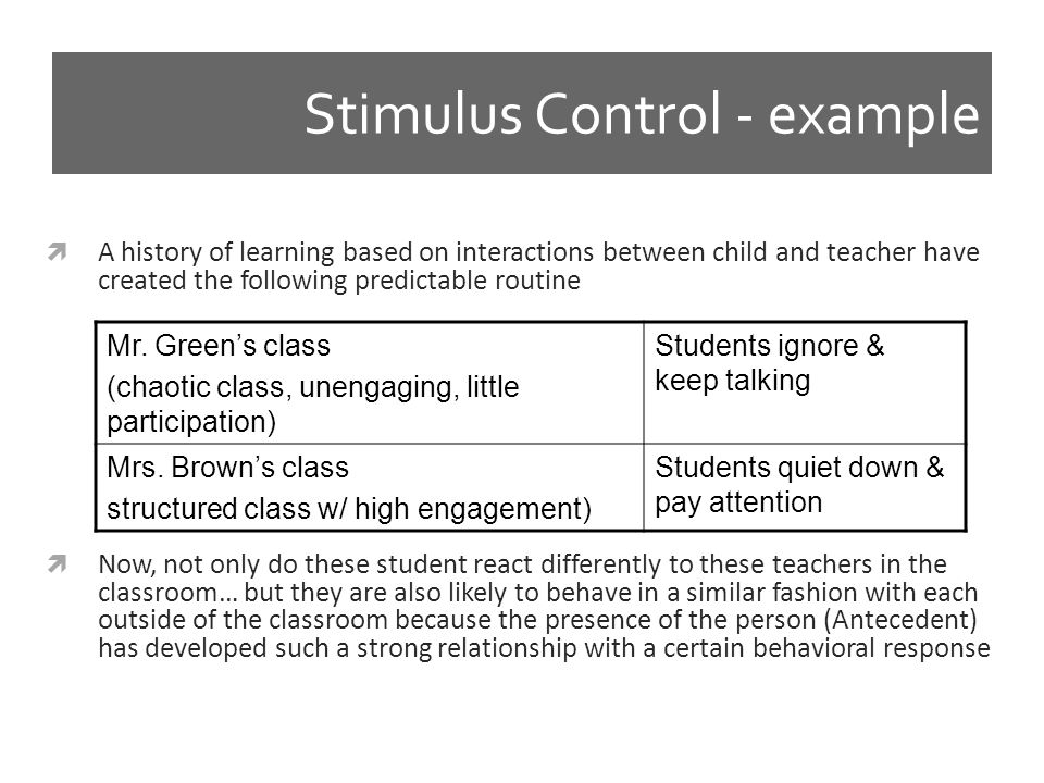 Stimulus Control - example Mr. Green's class (chaotic class, unengaging, little participation) Students ignore & keep talking Mrs. Brown's class struc