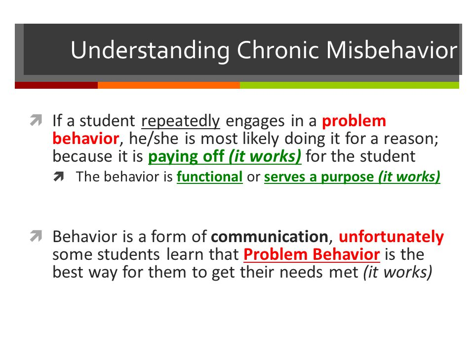 Understanding Chronic Misbehavior  If a student repeatedly engages in a problem behavior, he/she is most likely doing it for a reason; because it is paying off (it works) for the student  The behavior is functional or serves a purpose (it works)  Behavior is a form of communication, unfortunately some students learn that Problem Behavior is the best way for them to get their needs met (it works)