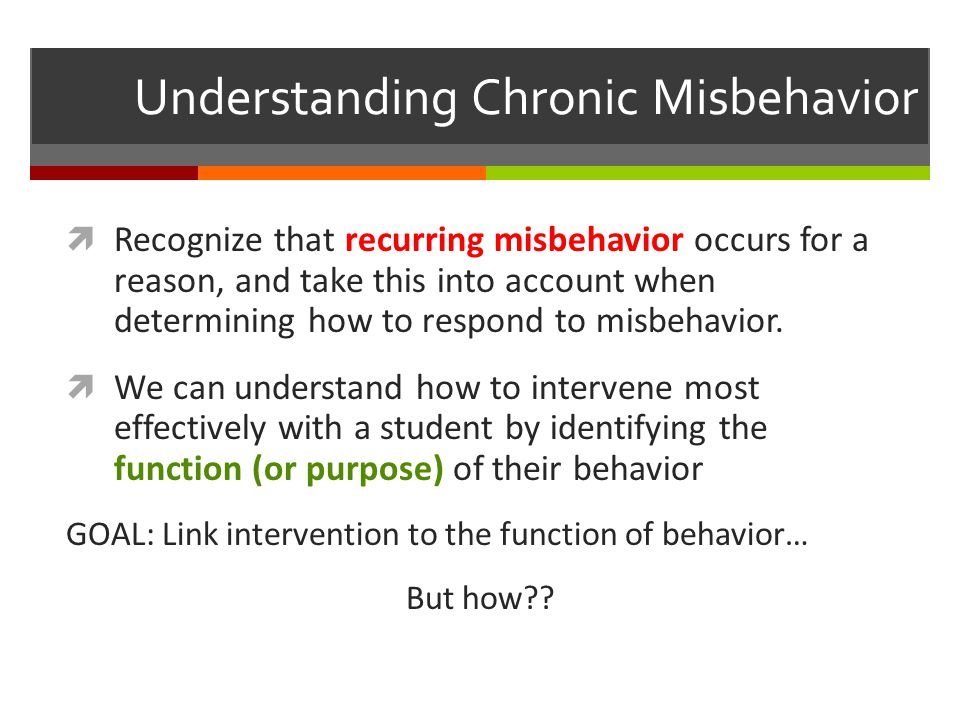 Understanding Chronic Misbehavior RRecognize that recurring misbehavior occurs for a reason, and take this into account when determining how to respond to misbehavior.