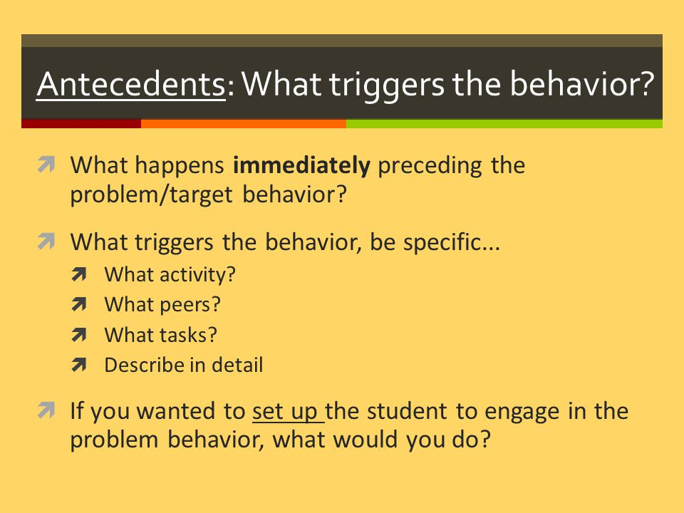Antecedents: What triggers the behavior.