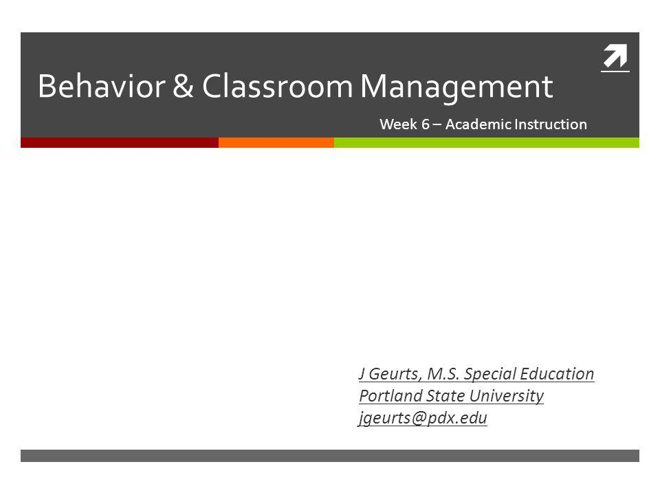  Behavior & Classroom Management Week 6 – Academic Instruction J Geurts, M.S. Special Education Portland State University jgeurts@pdx.edu