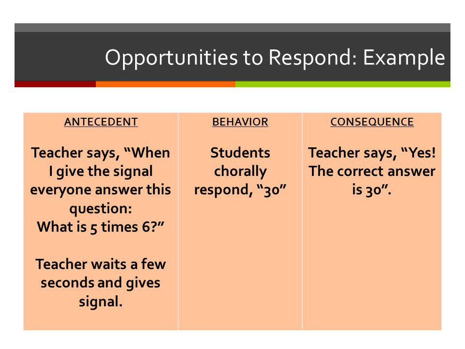 "Opportunities to Respond: Example ANTECEDENT Teacher says, ""When I give the signal everyone answer this question: What is 5 times 6?"" Teacher waits a"
