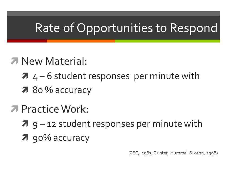 Rate of Opportunities to Respond  New Material:  4 – 6 student responses per minute with  80 % accuracy  Practice Work:  9 – 12 student responses
