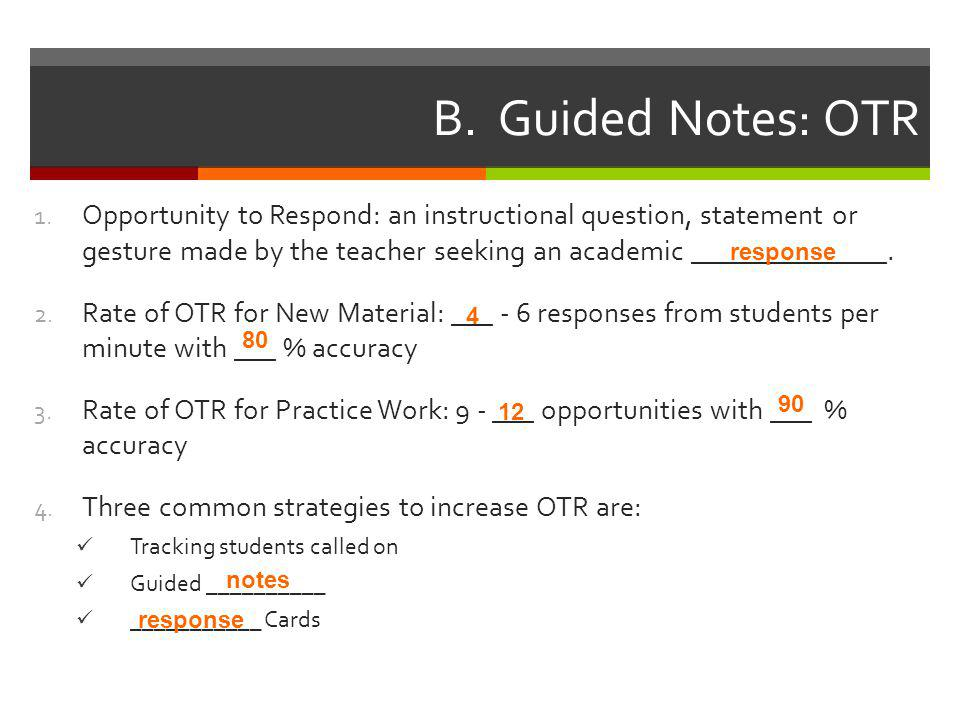 B. Guided Notes: OTR 1. Opportunity to Respond: an instructional question, statement or gesture made by the teacher seeking an academic ______________
