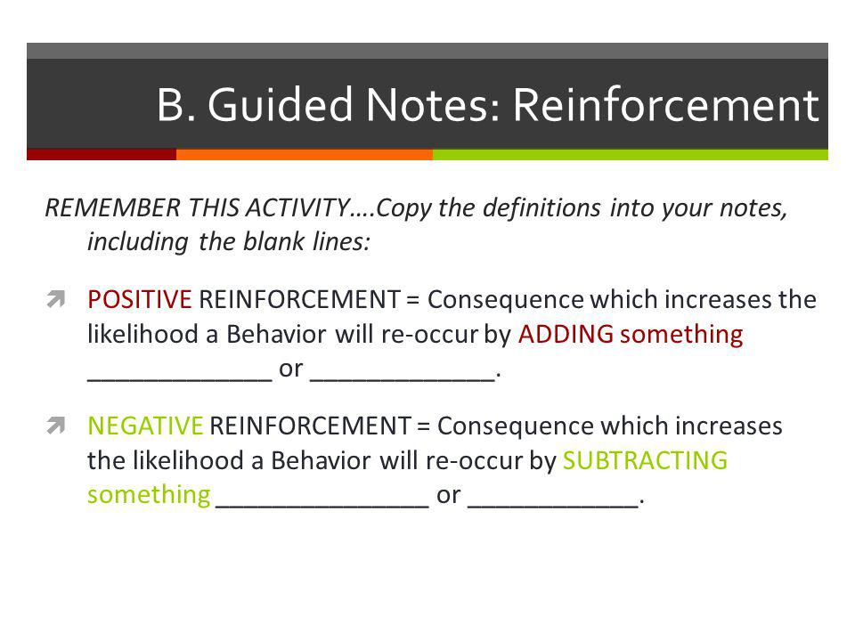 B. Guided Notes: Reinforcement REMEMBER THIS ACTIVITY….Copy the definitions into your notes, including the blank lines:  POSITIVE REINFORCEMENT = Con