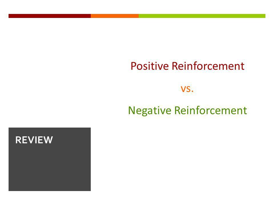 Positive Reinforcement vs. Negative Reinforcement REVIEW