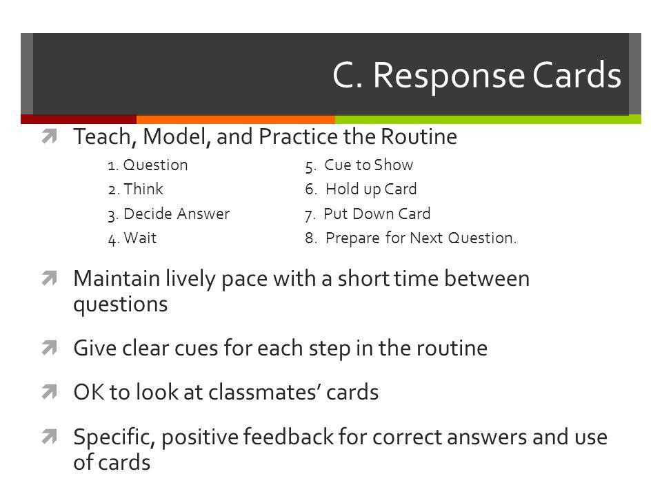 C. Response Cards  Teach, Model, and Practice the Routine 1. Question 5. Cue to Show 2. Think 6. Hold up Card 3. Decide Answer 7. Put Down Card 4. Wa