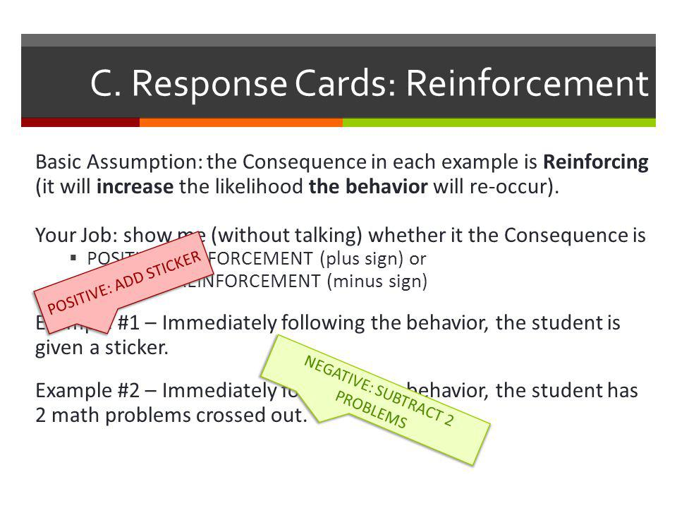C. Response Cards: Reinforcement Basic Assumption: the Consequence in each example is Reinforcing (it will increase the likelihood the behavior will r