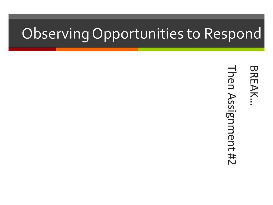 Observing Opportunities to Respond BREAK…Then Assignment #2