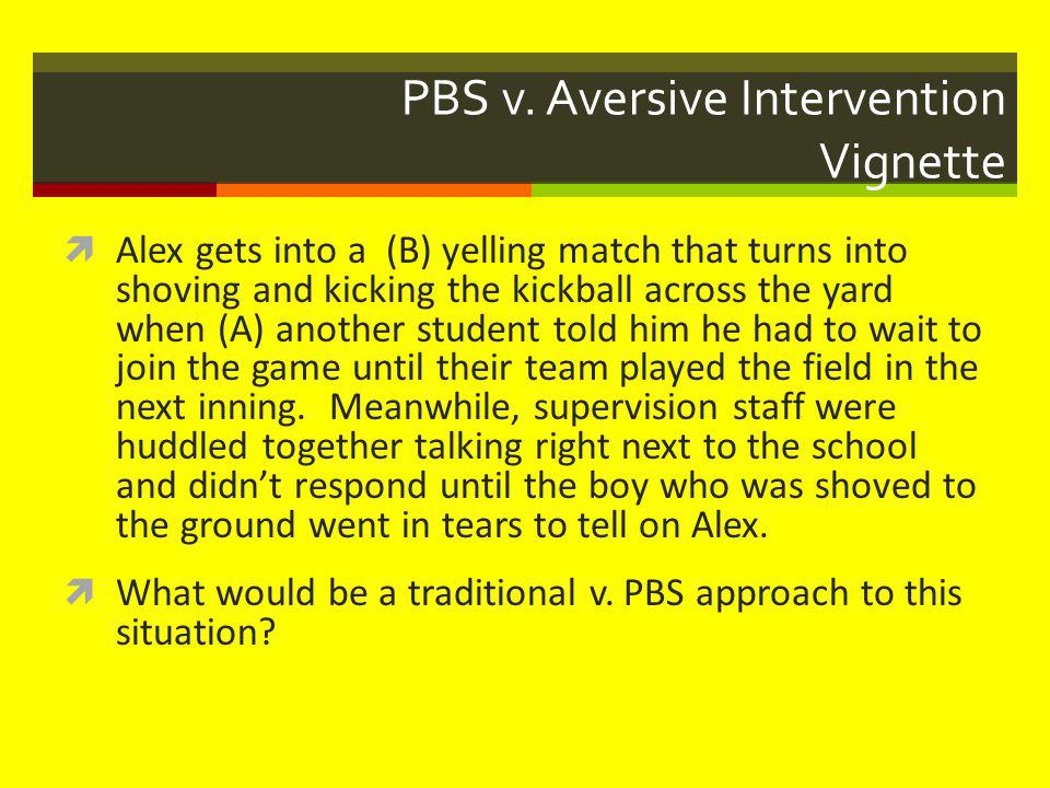 PBS v. Aversive Intervention Vignette  Alex gets into a (B) yelling match that turns into shoving and kicking the kickball across the yard when (A) a