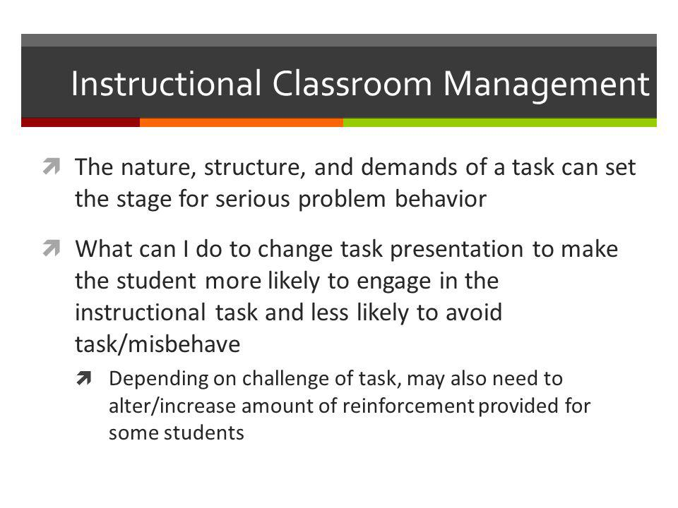 Instructional Classroom Management  The nature, structure, and demands of a task can set the stage for serious problem behavior  What can I do to ch