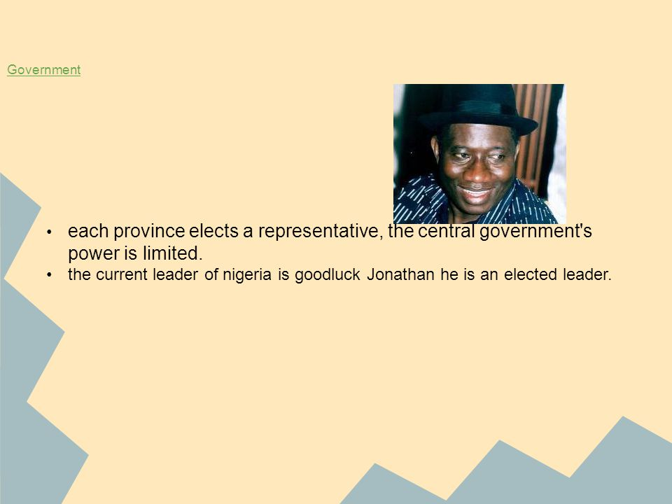 Government each province elects a representative, the central government's power is limited. the current leader of nigeria is goodluck Jonathan he is