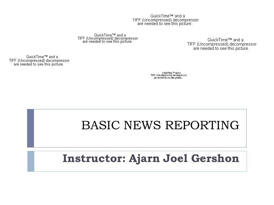 BASIC NEWS REPORTING Instructor: Ajarn Joel Gershon