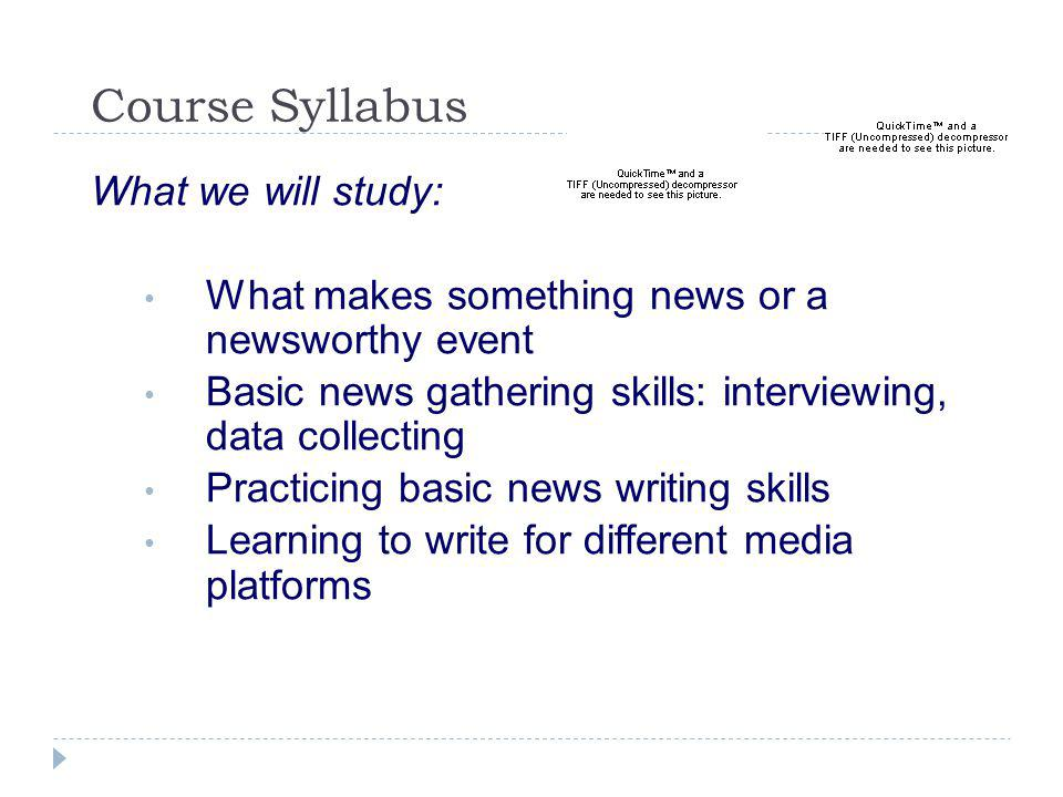 Course Syllabus What we will study: What makes something news or a newsworthy event Basic news gathering skills: interviewing, data collecting Practicing basic news writing skills Learning to write for different media platforms